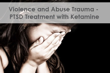 Violence Abuse Trauma PTSD Treatment with Ketamine